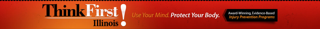 ThinkFirst Illinois Use Your Mind. Protect Your Body. Award-Winning, Evidence-Based Injury Prevention Programs