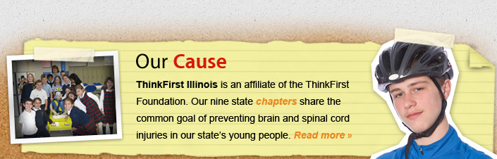 Our Cause ThinkFirst Illinois is an affiliate of the ThinkFirst Foudation.  Our nine state chapters share the common goal of preventing brain and spinal cord injuries in our state's young people.  Read more