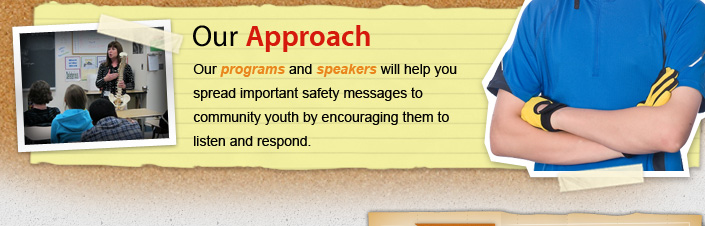 Our Approach Our programs and speakers will help you spread important safety messages to community youth by encouraging them to listen and respond.